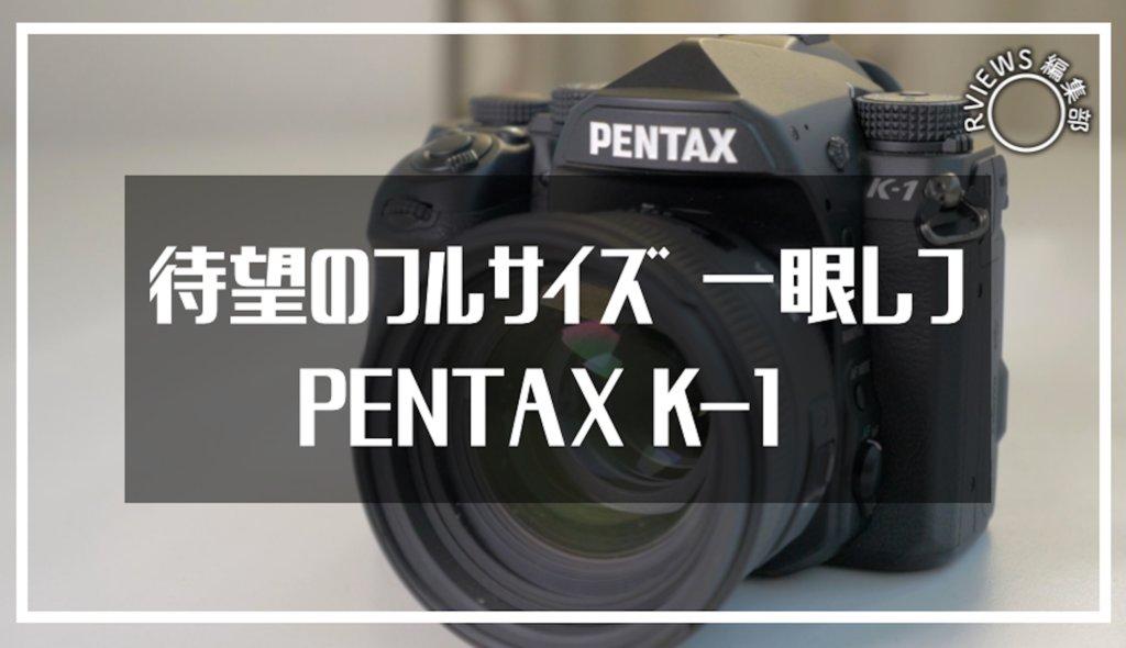 待望のフルサイズ一眼レフ「 PENTAX K-1」レビュー